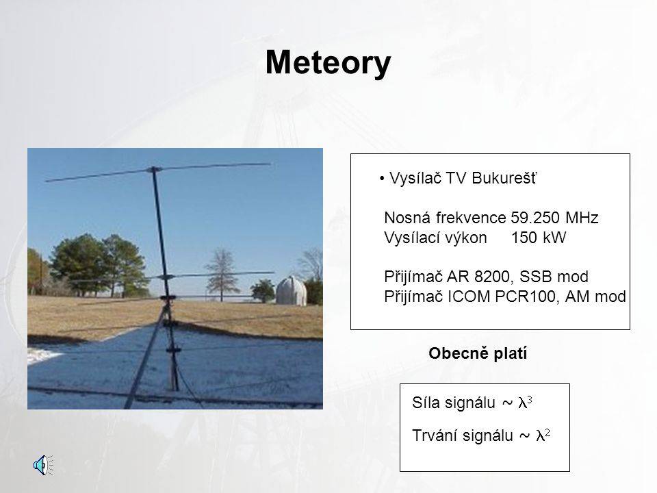 Meteory Anténa: Obyčejný dipól či typ Yagi s odpovídající délkou Vznik Ionizované stopy ve výšce asi 80 až 100 km Vzdálenost vysílače >> 400 km Pásmo