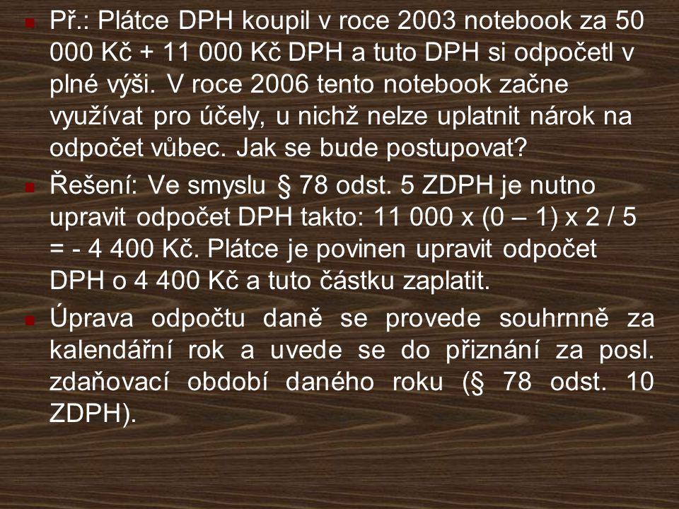 Př.: Plátce DPH koupil v roce 2003 notebook za 50 000 Kč + 11 000 Kč DPH a tuto DPH si odpočetl v plné výši. V roce 2006 tento notebook začne využívat