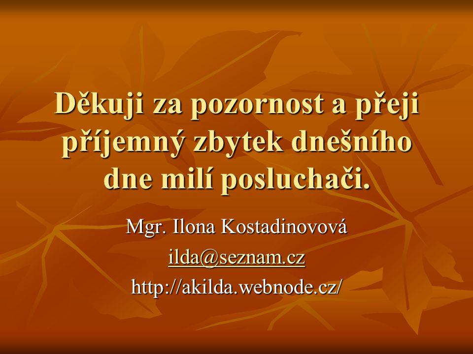 Děkuji za pozornost a přeji příjemný zbytek dnešního dne milí posluchači. Mgr. Ilona Kostadinovová ilda@seznam.cz ilda@seznam.czhttp://akilda.webnode.
