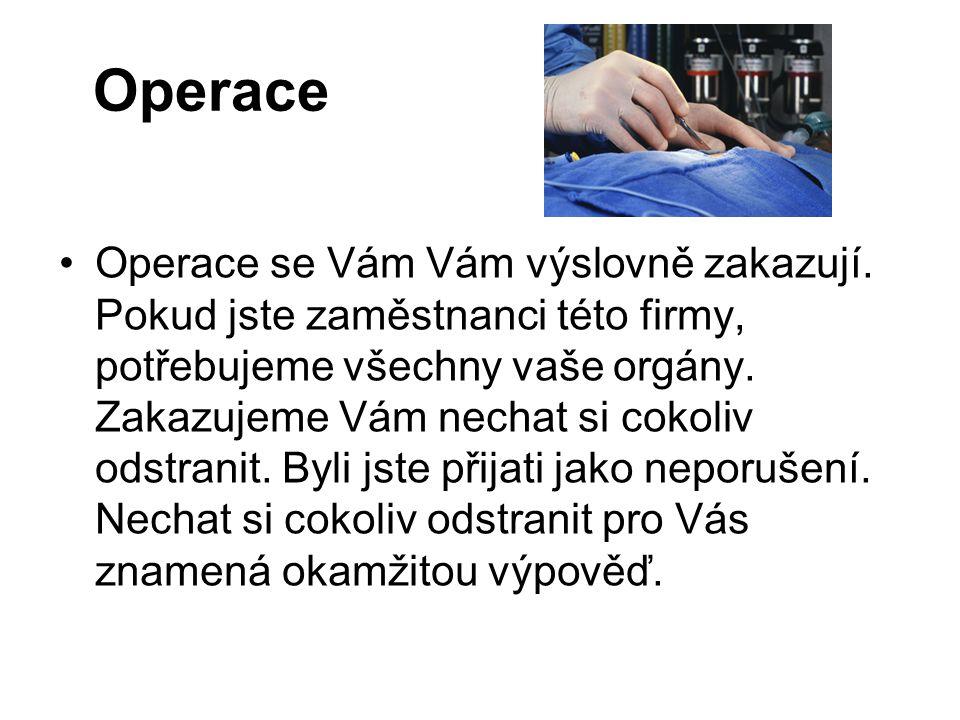 Operace Operace se Vám Vám výslovně zakazují. Pokud jste zaměstnanci této firmy, potřebujeme všechny vaše orgány. Zakazujeme Vám nechat si cokoliv ods