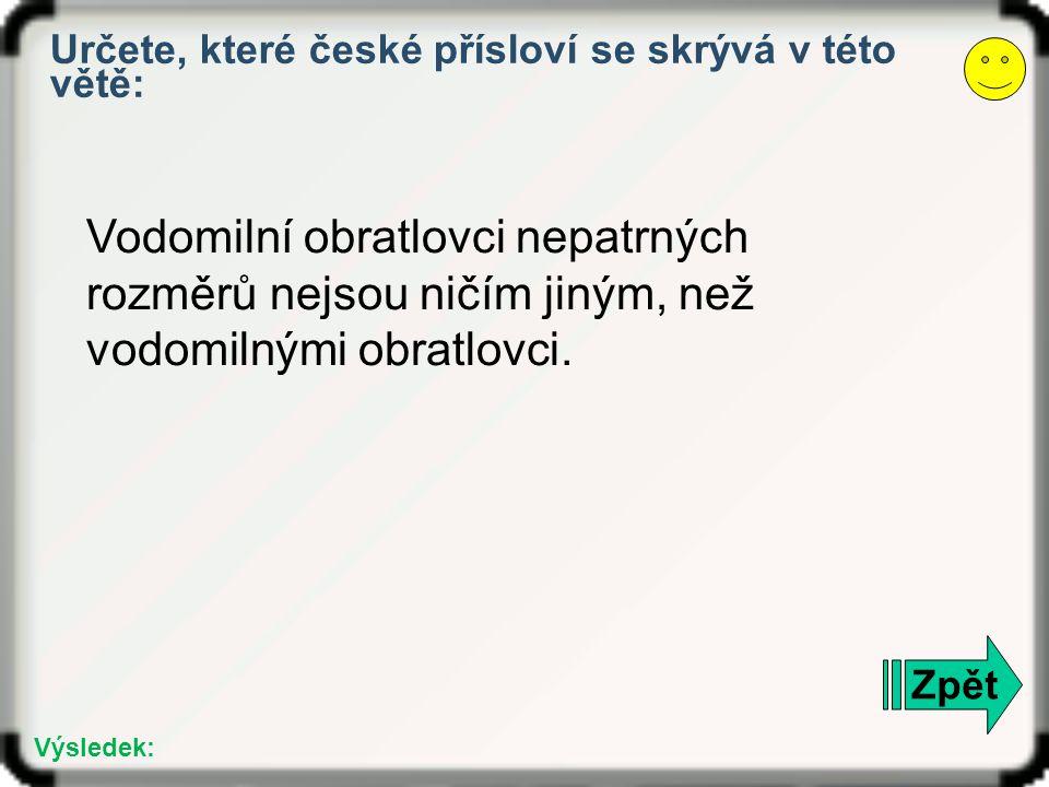 Zpět Výsledek: Určete, které české přísloví se skrývá v této větě: Vodomilní obratlovci nepatrných rozměrů nejsou ničím jiným, než vodomilnými obratlovci.
