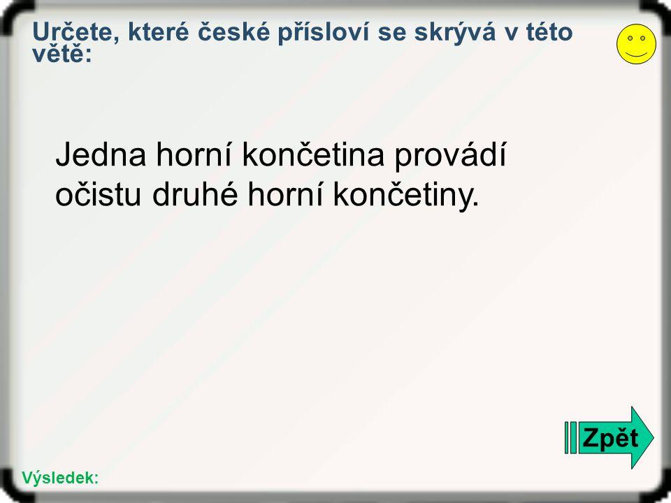 Zpět Výsledek: Určete, které české přísloví se skrývá v této větě: Jedna horní končetina provádí očistu druhé horní končetiny.