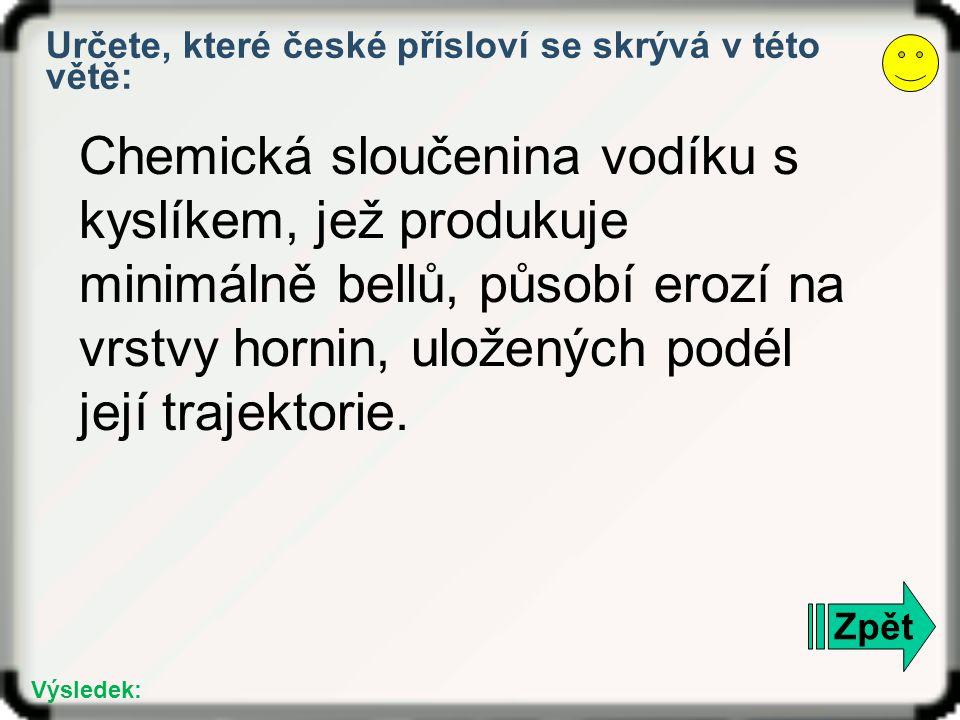 Zpět Výsledek: Určete, které české přísloví se skrývá v této větě: Chemická sloučenina vodíku s kyslíkem, jež produkuje minimálně bellů, působí erozí na vrstvy hornin, uložených podél její trajektorie.