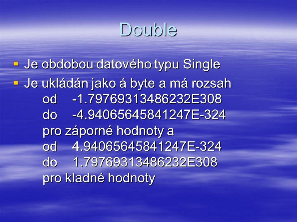 Double  Je obdobou datového typu Single  Je ukládán jako á byte a má rozsah od -1.79769313486232E308 do -4.94065645841247E-324 pro záporné hodnoty a od4.94065645841247E-324 do 1.79769313486232E308 pro kladné hodnoty
