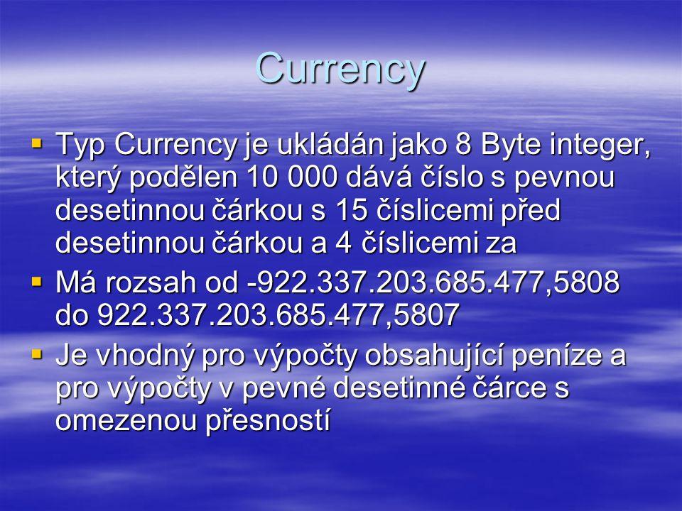 Currency  Typ Currency je ukládán jako 8 Byte integer, který podělen 10 000 dává číslo s pevnou desetinnou čárkou s 15 číslicemi před desetinnou čárkou a 4 číslicemi za  Má rozsah od -922.337.203.685.477,5808 do 922.337.203.685.477,5807  Je vhodný pro výpočty obsahující peníze a pro výpočty v pevné desetinné čárce s omezenou přesností