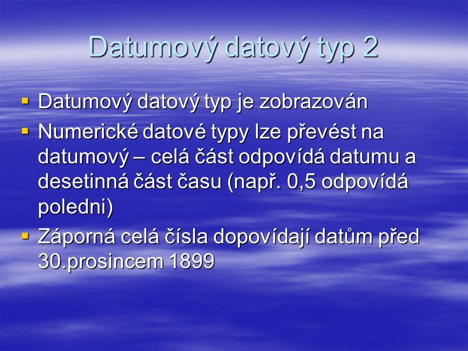 Datumový datový typ 2  Datumový datový typ je zobrazován  Numerické datové typy lze převést na datumový – celá část odpovídá datumu a desetinná část času (např.