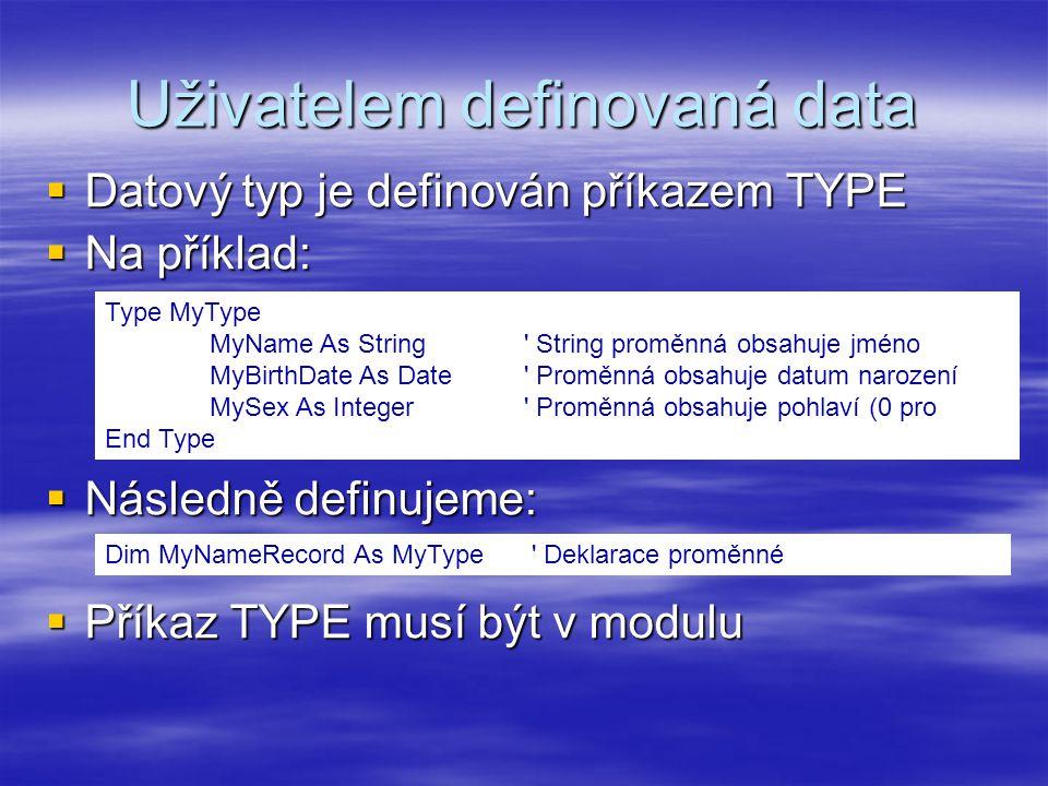 Uživatelem definovaná data  Datový typ je definován příkazem TYPE  Na příklad:  Následně definujeme:  Příkaz TYPE musí být v modulu Type MyType MyName As String String proměnná obsahuje jméno MyBirthDate As Date Proměnná obsahuje datum narození MySex As Integer Proměnná obsahuje pohlaví (0 pro End Type ženu, 1 pro muže) Dim MyNameRecord As MyType Deklarace proměnné