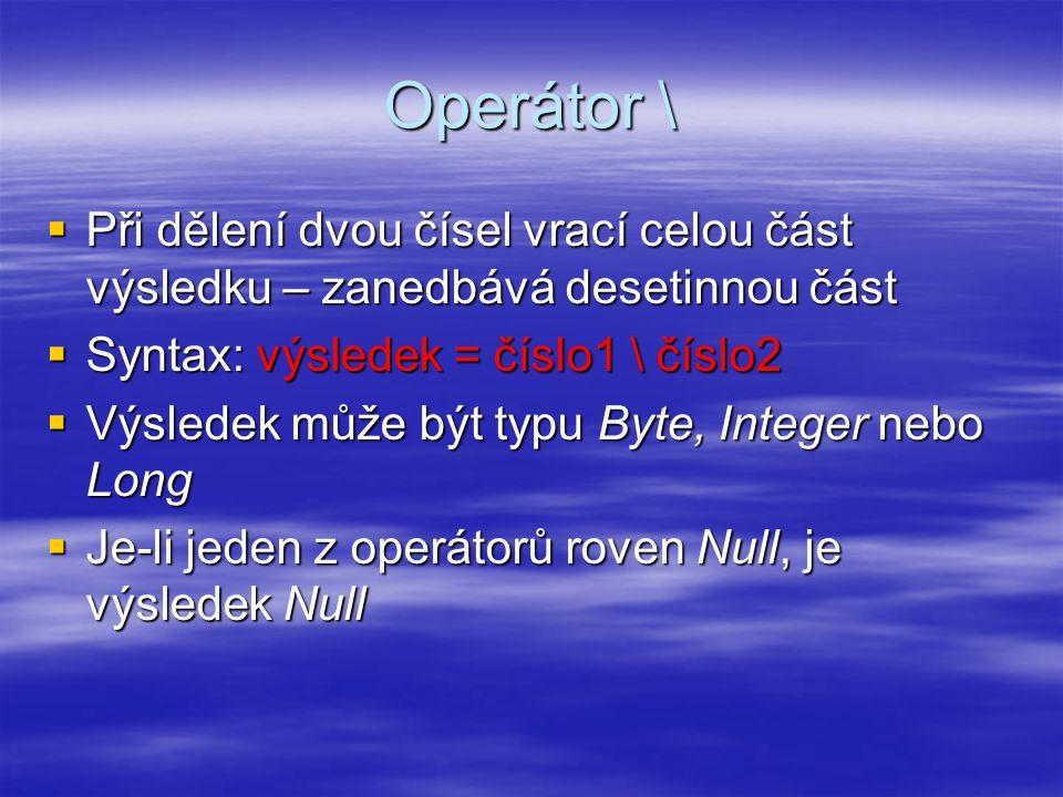 Operátor \  Při dělení dvou čísel vrací celou část výsledku – zanedbává desetinnou část  Syntax: výsledek = číslo1 \ číslo2  Výsledek může být typu Byte, Integer nebo Long  Je-li jeden z operátorů roven Null, je výsledek Null