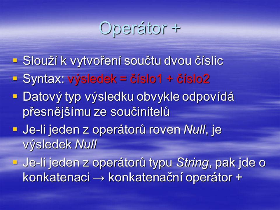 Operátor +  Slouží k vytvoření součtu dvou číslic  Syntax: výsledek = číslo1 + číslo2  Datový typ výsledku obvykle odpovídá přesnějšímu ze součinitelů  Je-li jeden z operátorů roven Null, je výsledek Null  Je-li jeden z operátorů typu String, pak jde o konkatenaci → konkatenační operátor +