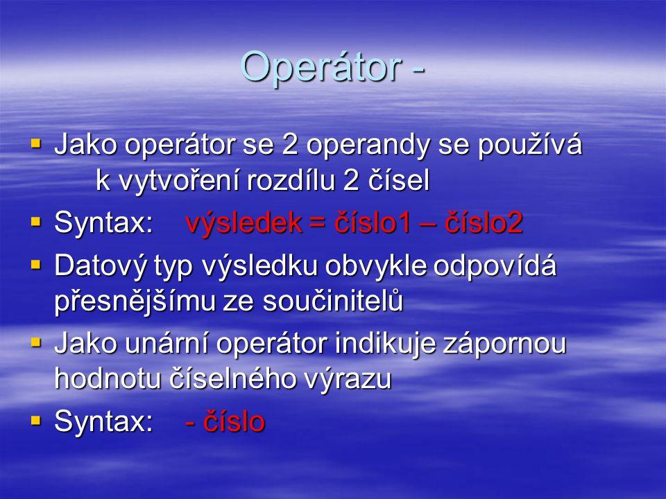 Operátor -  Jako operátor se 2 operandy se používá k vytvoření rozdílu 2 čísel  Syntax: výsledek = číslo1 – číslo2  Datový typ výsledku obvykle odpovídá přesnějšímu ze součinitelů  Jako unární operátor indikuje zápornou hodnotu číselného výrazu  Syntax: - číslo