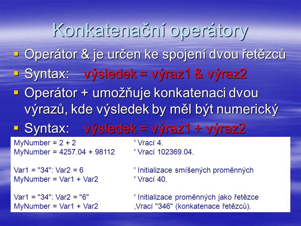 Konkatenační operátory  Operátor & je určen ke spojení dvou řetězců  Syntax: výsledek = výraz1 & výraz2  Operátor + umožňuje konkatenaci dvou výrazů, kde výsledek by měl být numerický  Syntax: výsledek = výraz1 + výraz2 MyNumber = 2 + 2 Vrací 4.