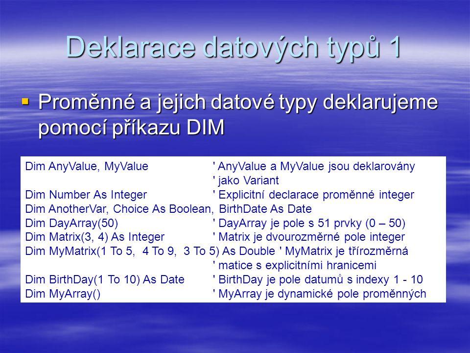 Deklarace datových typů 1  Proměnné a jejich datové typy deklarujeme pomocí příkazu DIM Dim AnyValue, MyValue AnyValue a MyValue jsou deklarovány jako Variant Dim Number As Integer Explicitní declarace proměnné integer Dim AnotherVar, Choice As Boolean, BirthDate As Date Dim DayArray(50) DayArray je pole s 51 prvky (0 – 50) Dim Matrix(3, 4) As Integer Matrix je dvourozměrné pole integer Dim MyMatrix(1 To 5, 4 To 9, 3 To 5) As Double MyMatrix je třírozměrná matice s explicitními hranicemi Dim BirthDay(1 To 10) As Date BirthDay je pole datumů s indexy 1 - 10 Dim MyArray() MyArray je dynamické pole proměnných