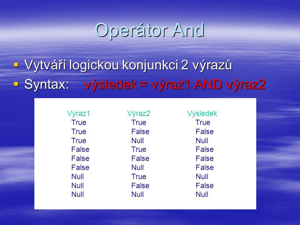 Operátor And  Vytváří logickou konjunkci 2 výrazů  Syntax: výsledek = výraz1 AND výraz2 Výraz1Výraz2Výsledek True True True True False False True Null Null False True False False False False False Null False Null True Null Null False False Null Null Null