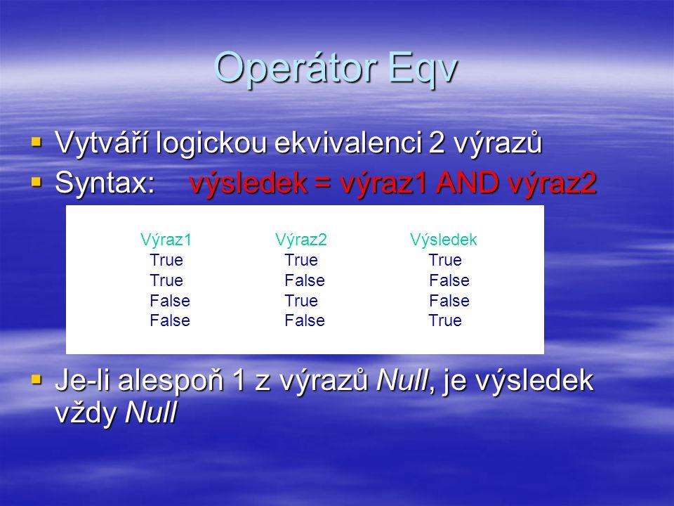 Operátor Eqv  Vytváří logickou ekvivalenci 2 výrazů  Syntax: výsledek = výraz1 AND výraz2  Je-li alespoň 1 z výrazů Null, je výsledek vždy Null Výraz1Výraz2Výsledek True True True True False False False True False False False True