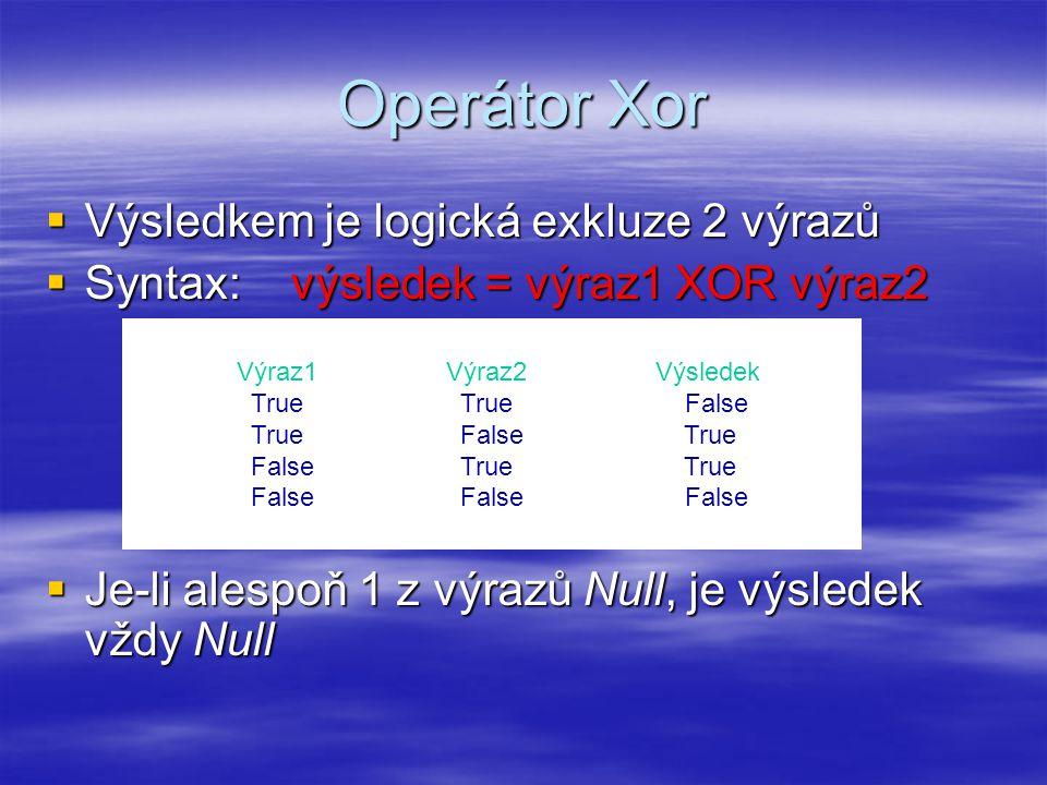 Operátor Xor  Výsledkem je logická exkluze 2 výrazů  Syntax: výsledek = výraz1 XOR výraz2  Je-li alespoň 1 z výrazů Null, je výsledek vždy Null Výraz1Výraz2Výsledek True True False True False True False True True False False False