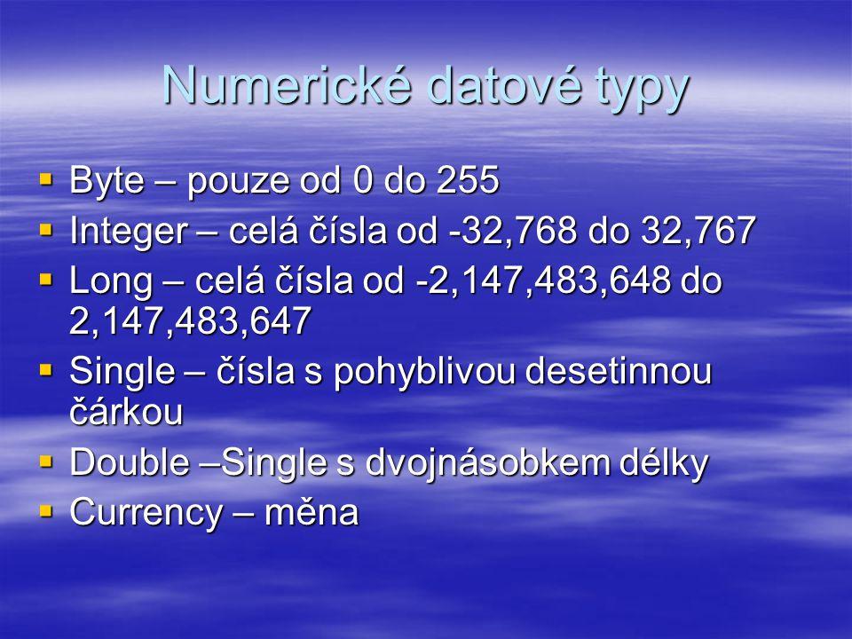 Numerické datové typy  Byte – pouze od 0 do 255  Integer – celá čísla od -32,768 do 32,767  Long – celá čísla od -2,147,483,648 do 2,147,483,647  Single – čísla s pohyblivou desetinnou čárkou  Double –Single s dvojnásobkem délky  Currency – měna