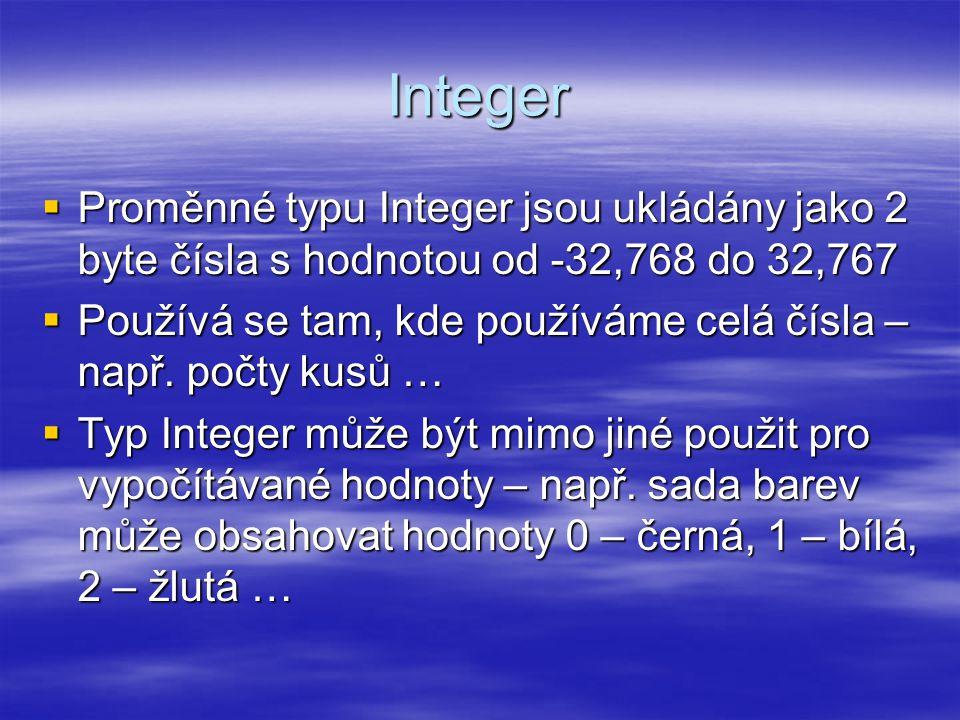 Integer  Proměnné typu Integer jsou ukládány jako 2 byte čísla s hodnotou od -32,768 do 32,767  Používá se tam, kde používáme celá čísla – např.