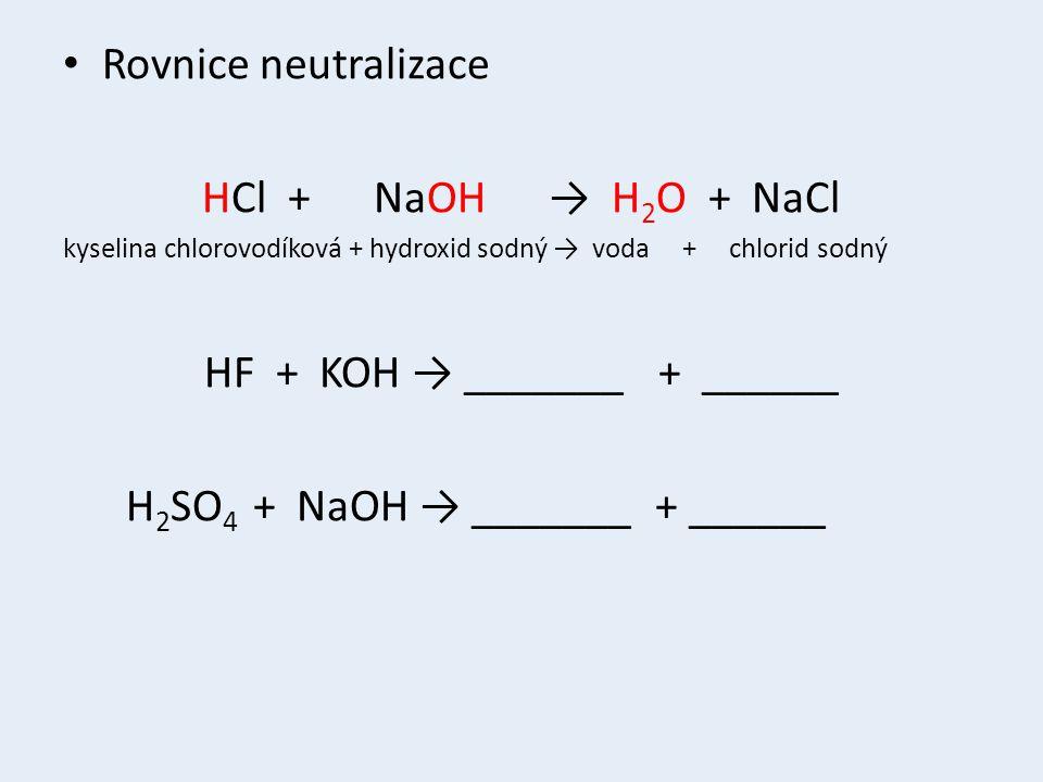 Rovnice neutralizace HCl + NaOH → H 2 O + NaCl kyselina chlorovodíková + hydroxid sodný → voda + chlorid sodný HF + KOH → _______ + ______ H 2 SO 4 + NaOH → _______ + ______