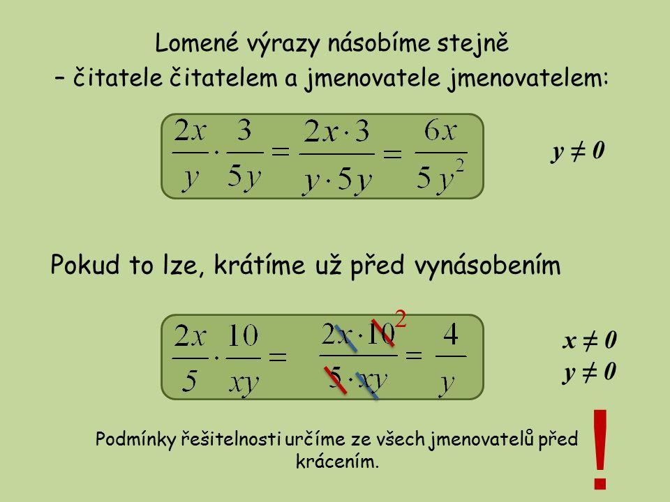 Lomené výrazy násobíme stejně – čitatele čitatelem a jmenovatele jmenovatelem: Pokud to lze, krátíme už před vynásobením y ≠ 0 x ≠ 0 y ≠ 0 Podmínky řešitelnosti určíme ze všech jmenovatelů před krácením.