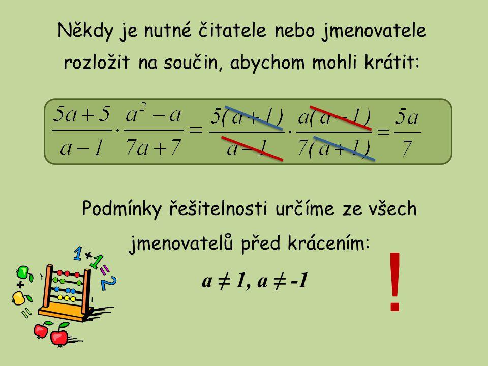Někdy je nutné čitatele nebo jmenovatele rozložit na součin, abychom mohli krátit: a ≠ 1, a ≠ -1 Podmínky řešitelnosti určíme ze všech jmenovatelů pře