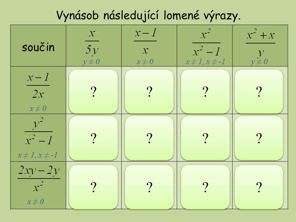součin Vynásob následující lomené výrazy. y ≠ 0x ≠ 0x ≠ -1y ≠ 0x ≠ 0 x ≠ 1, x ≠ -1 x ≠ 0 x ≠ 0, x ≠-1x ≠ 1, x ≠ -1x ≠ 1x ≠ 1, x ≠ -1 x ≠ 0x ≠ -1x ≠ 0