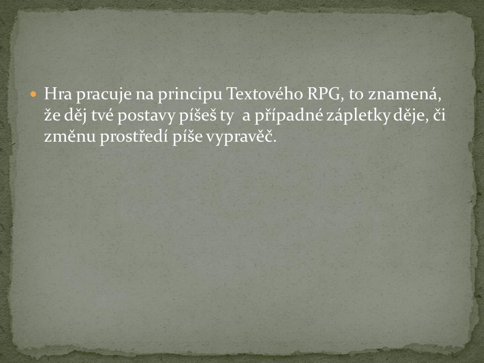 Hra pracuje na principu Textového RPG, to znamená, že děj tvé postavy píšeš ty a případné zápletky děje, či změnu prostředí píše vypravěč.