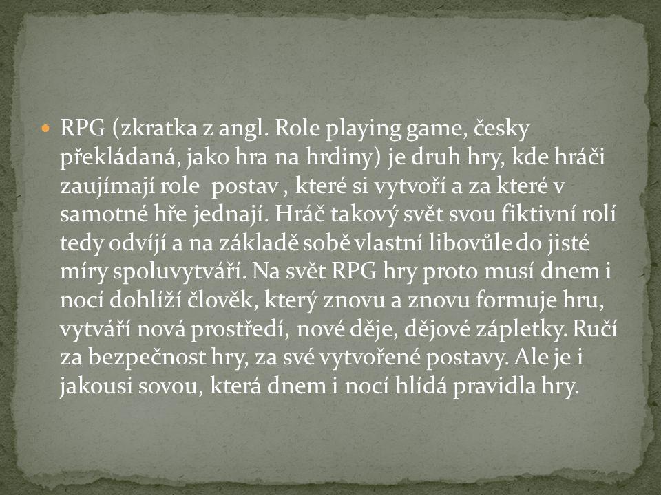 RPG (zkratka z angl. Role playing game, česky překládaná, jako hra na hrdiny) je druh hry, kde hráči zaujímají role postav, které si vytvoří a za kter