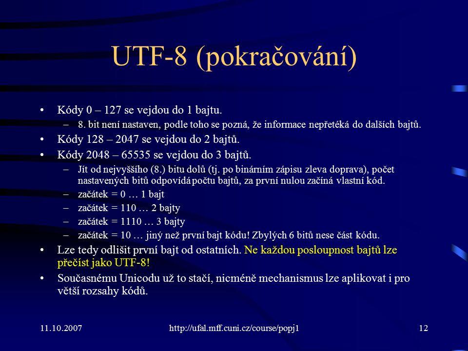 11.10.2007http://ufal.mff.cuni.cz/course/popj112 UTF-8 (pokračování) Kódy 0 – 127 se vejdou do 1 bajtu. –8. bit není nastaven, podle toho se pozná, že