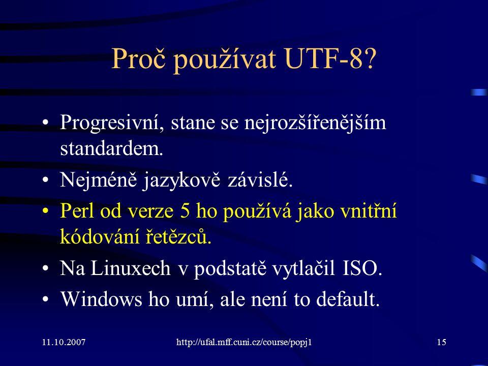 11.10.2007http://ufal.mff.cuni.cz/course/popj115 Proč používat UTF-8? Progresivní, stane se nejrozšířenějším standardem. Nejméně jazykově závislé. Per