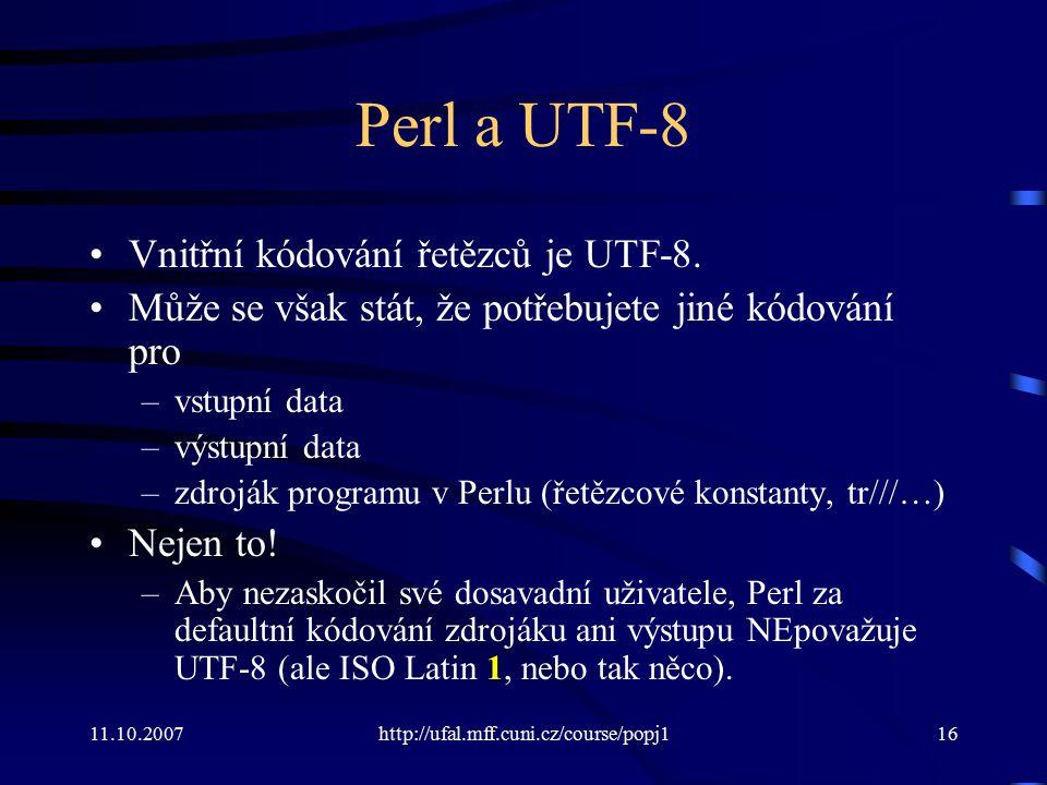 11.10.2007http://ufal.mff.cuni.cz/course/popj116 Perl a UTF-8 Vnitřní kódování řetězců je UTF-8. Může se však stát, že potřebujete jiné kódování pro –