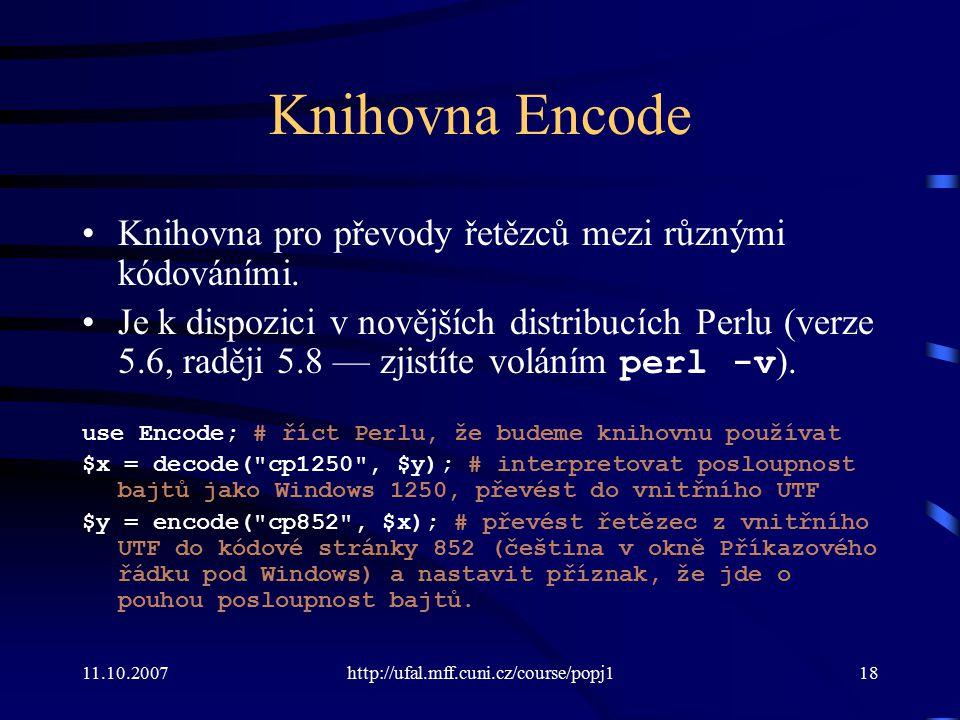 11.10.2007http://ufal.mff.cuni.cz/course/popj118 Knihovna Encode Knihovna pro převody řetězců mezi různými kódováními. Je k dispozici v novějších dist