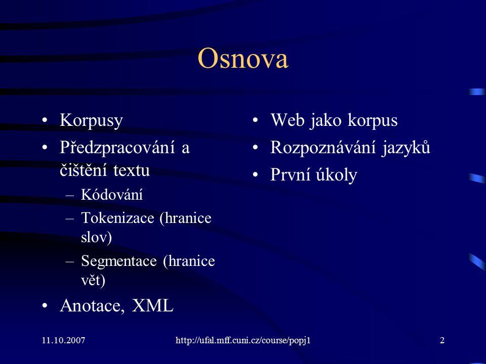 11.10.2007http://ufal.mff.cuni.cz/course/popj183 Rozpoznávání kódování Nejčastější trojice bajtů v PDT (optikou kódování cp1250): –cp1250:ova, ých, ost, ová, ick, ého, pro –cp852:ova, ěch, ost, ov, ick, 'ho, pro –iso-8859-2:ova, ých, ost, ová, ick, ého, pro –utf-8:pro, ná, ovĂ, ost, enĂ, Ĺľe, Ăc –ascii:eni, pro, ova, ost, sta, ych, ani