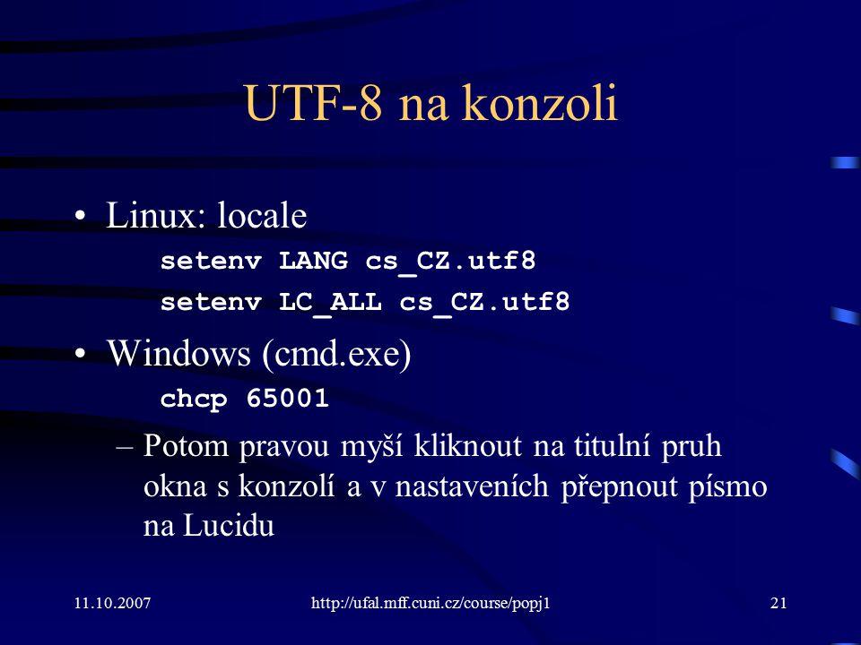 11.10.2007http://ufal.mff.cuni.cz/course/popj121 UTF-8 na konzoli Linux: locale setenv LANG cs_CZ.utf8 setenv LC_ALL cs_CZ.utf8 Windows (cmd.exe) chcp