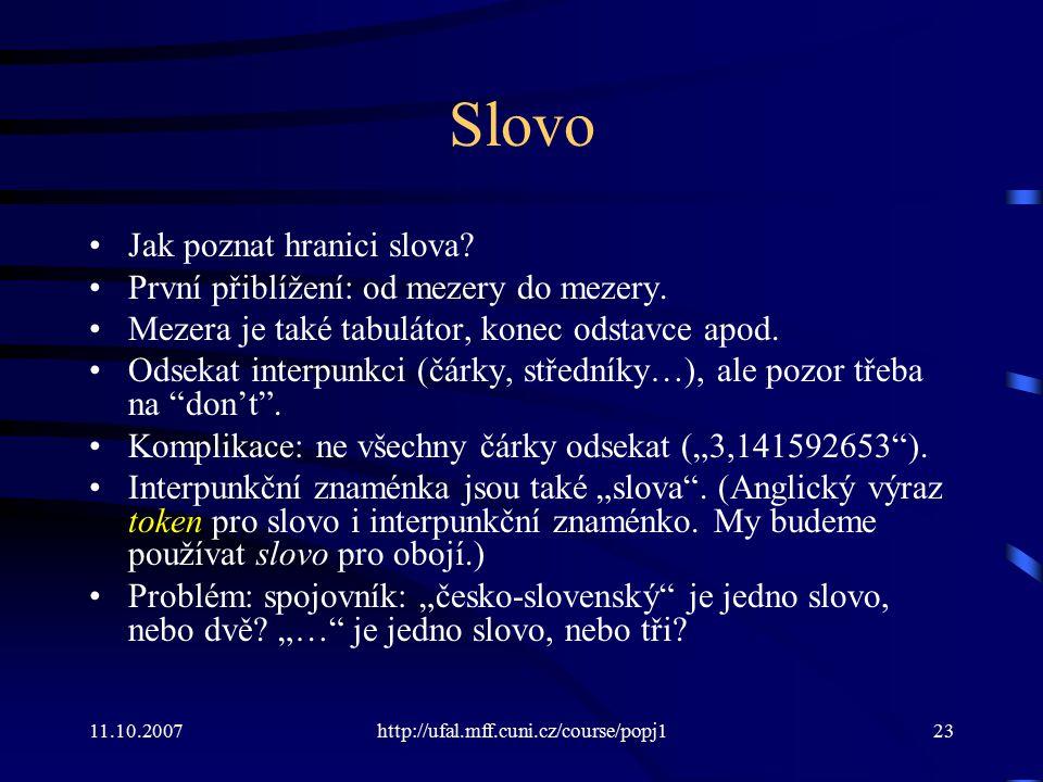 11.10.2007http://ufal.mff.cuni.cz/course/popj123 Slovo Jak poznat hranici slova? První přiblížení: od mezery do mezery. Mezera je také tabulátor, kone