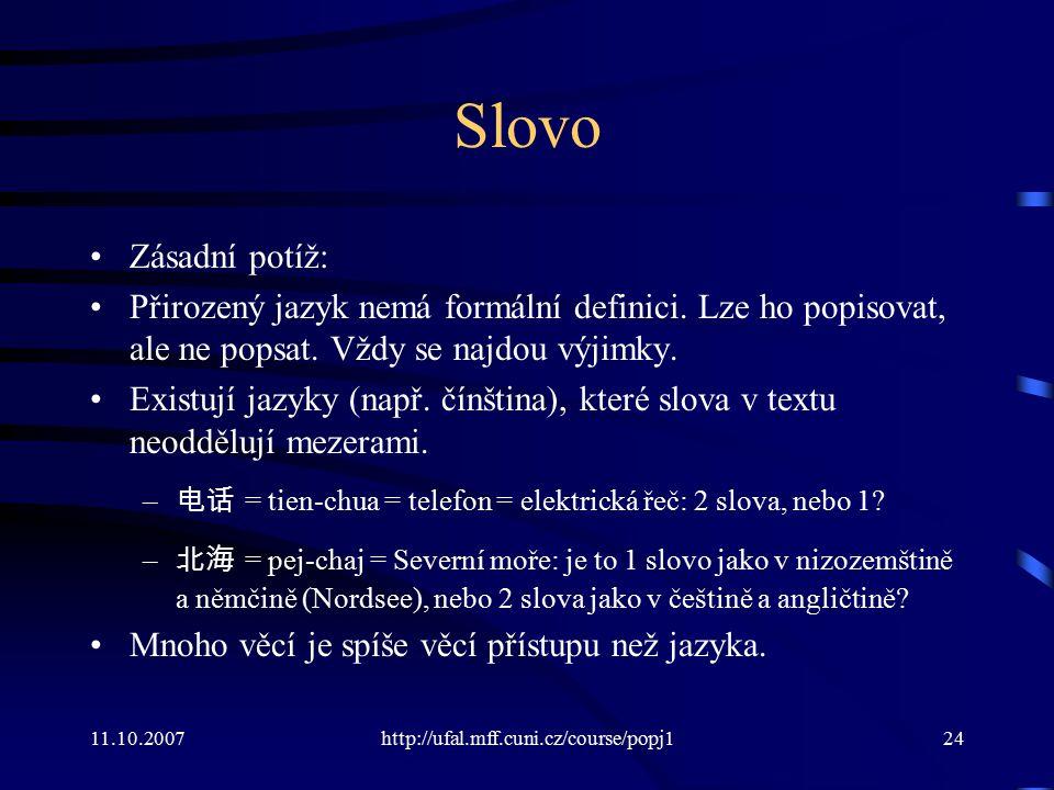11.10.2007http://ufal.mff.cuni.cz/course/popj124 Slovo Zásadní potíž: Přirozený jazyk nemá formální definici. Lze ho popisovat, ale ne popsat. Vždy se