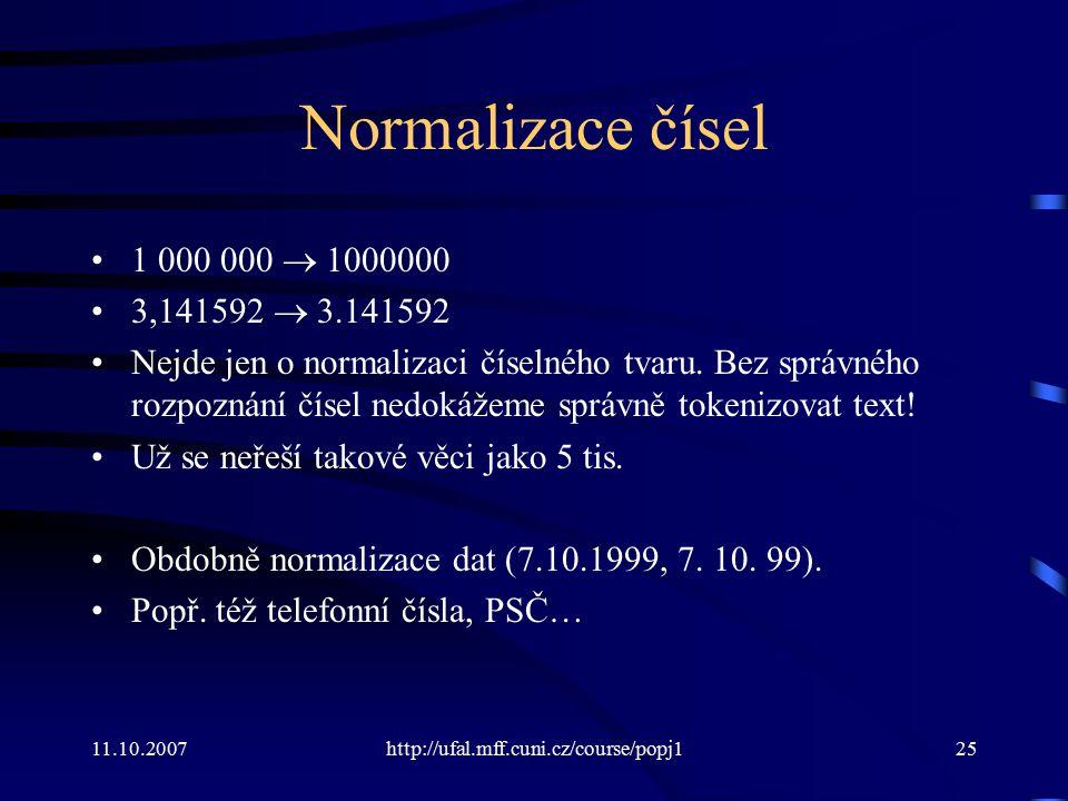 11.10.2007http://ufal.mff.cuni.cz/course/popj125 Normalizace čísel 1 000 000  1000000 3,141592  3.141592 Nejde jen o normalizaci číselného tvaru. Be