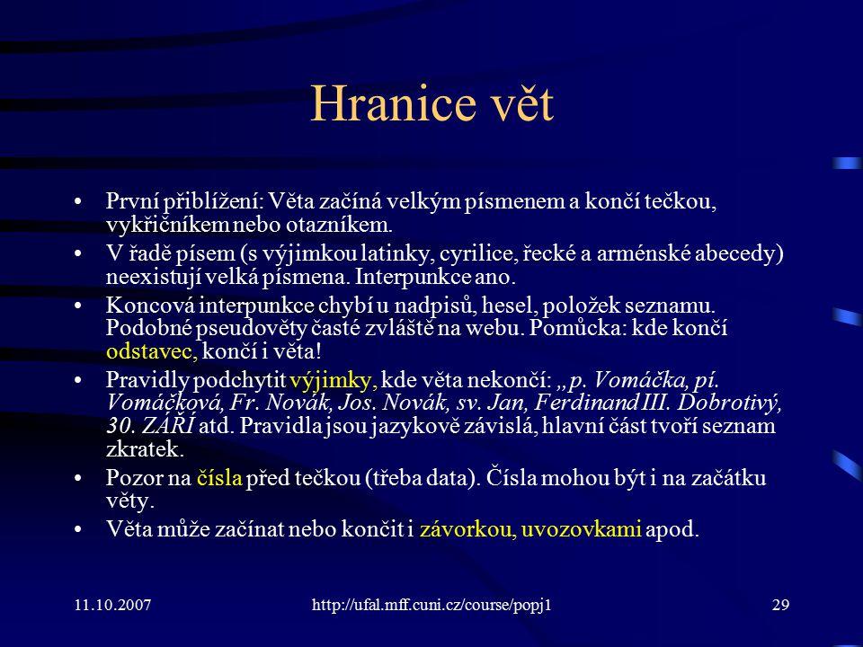 11.10.2007http://ufal.mff.cuni.cz/course/popj129 Hranice vět První přiblížení: Věta začíná velkým písmenem a končí tečkou, vykřičníkem nebo otazníkem.