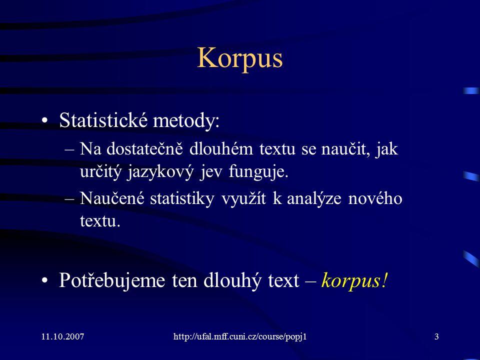 11.10.2007http://ufal.mff.cuni.cz/course/popj13 Korpus Statistické metody: –Na dostatečně dlouhém textu se naučit, jak určitý jazykový jev funguje. –N