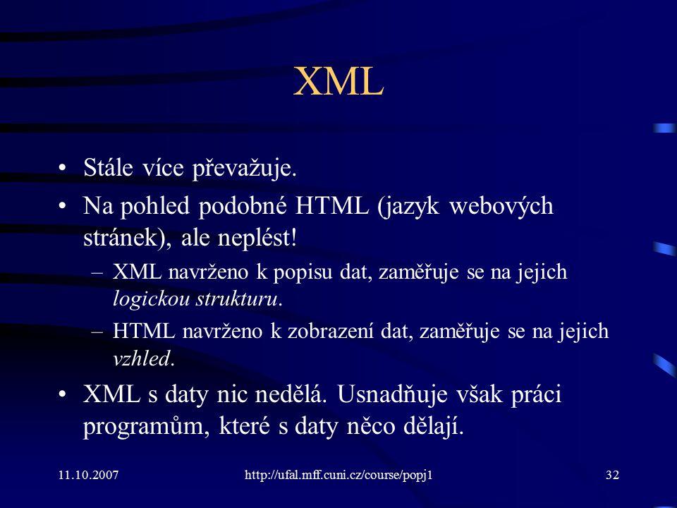 11.10.2007http://ufal.mff.cuni.cz/course/popj132 XML Stále více převažuje. Na pohled podobné HTML (jazyk webových stránek), ale neplést! –XML navrženo