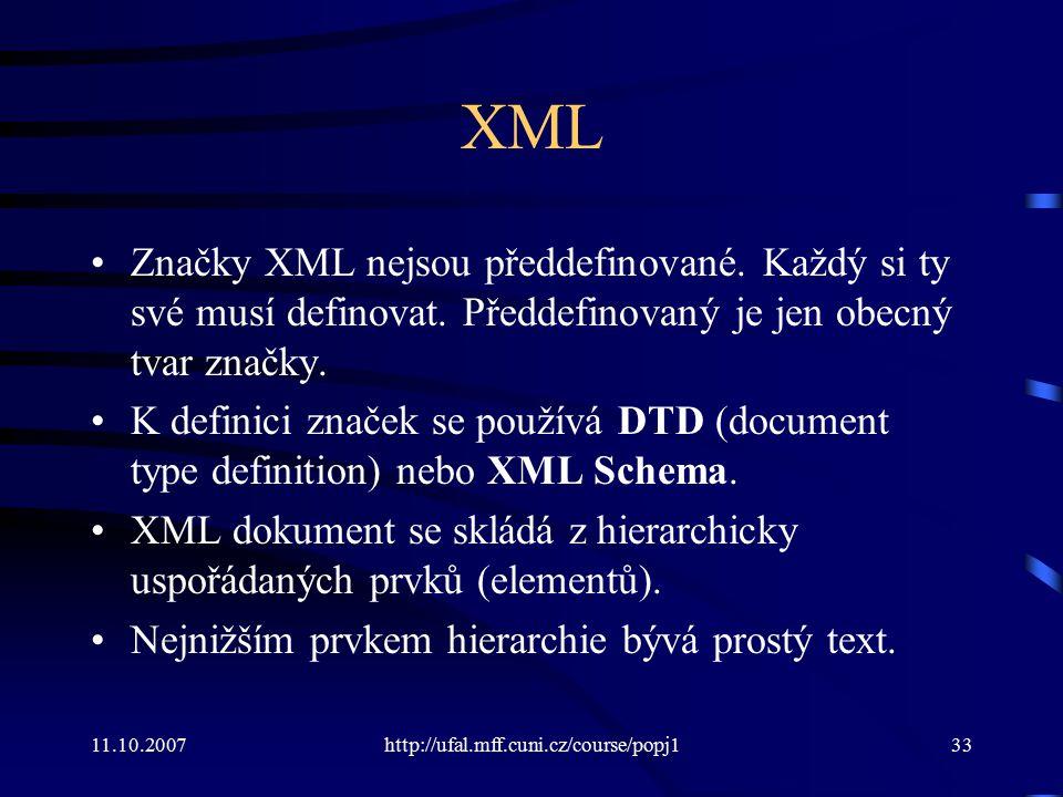 11.10.2007http://ufal.mff.cuni.cz/course/popj133 XML Značky XML nejsou předdefinované. Každý si ty své musí definovat. Předdefinovaný je jen obecný tv