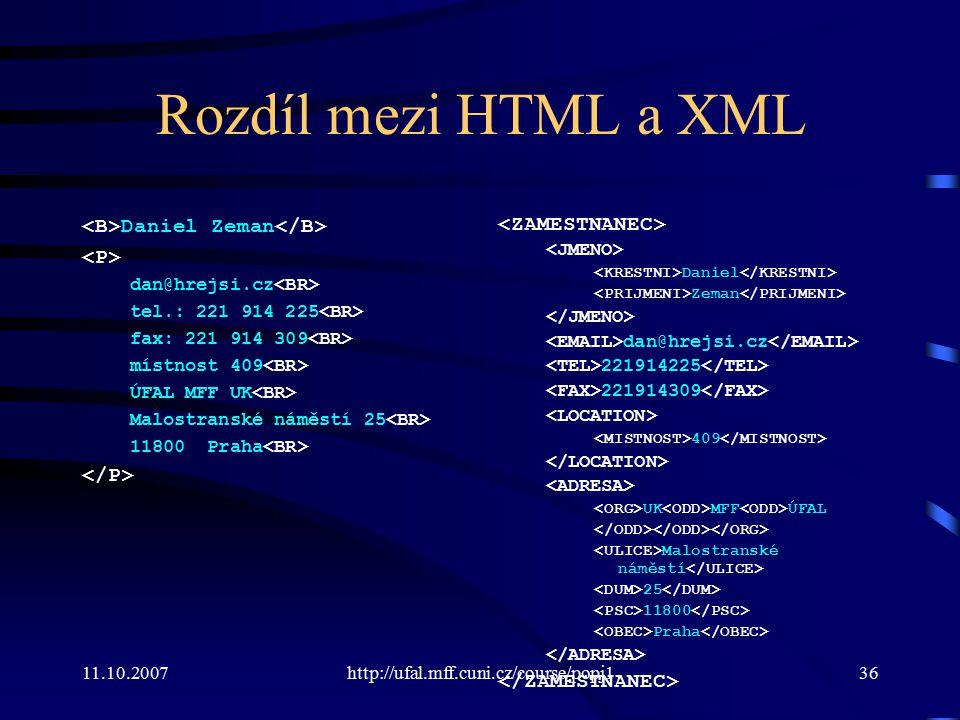 11.10.2007http://ufal.mff.cuni.cz/course/popj136 Rozdíl mezi HTML a XML Daniel Zeman dan@hrejsi.cz tel.: 221 914 225 fax: 221 914 309 místnost 409 ÚFA