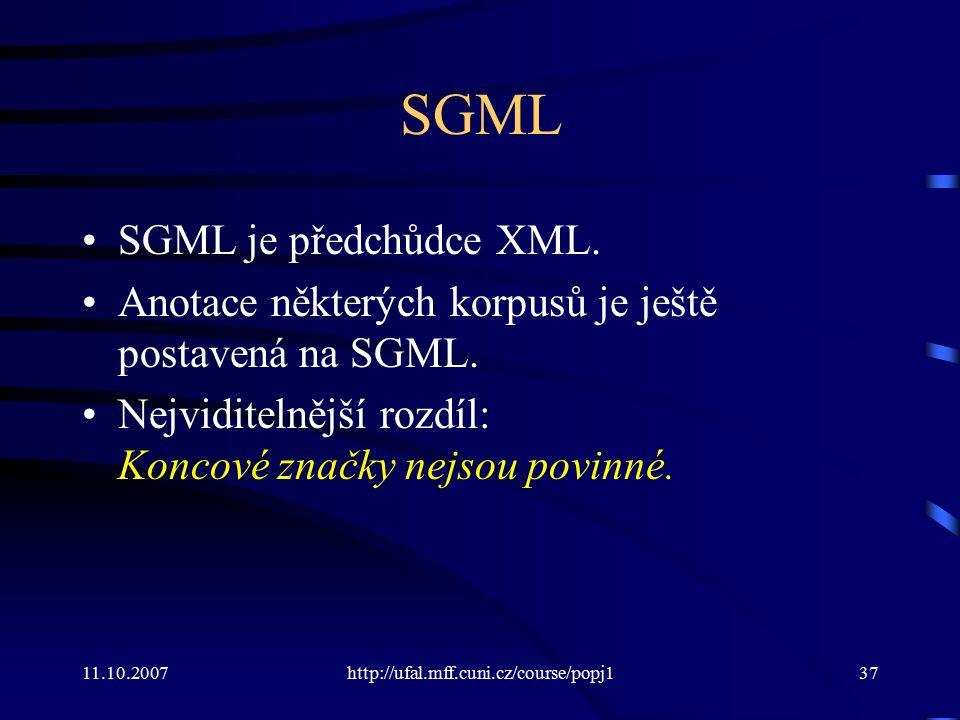 11.10.2007http://ufal.mff.cuni.cz/course/popj137 SGML SGML je předchůdce XML. Anotace některých korpusů je ještě postavená na SGML. Nejviditelnější ro