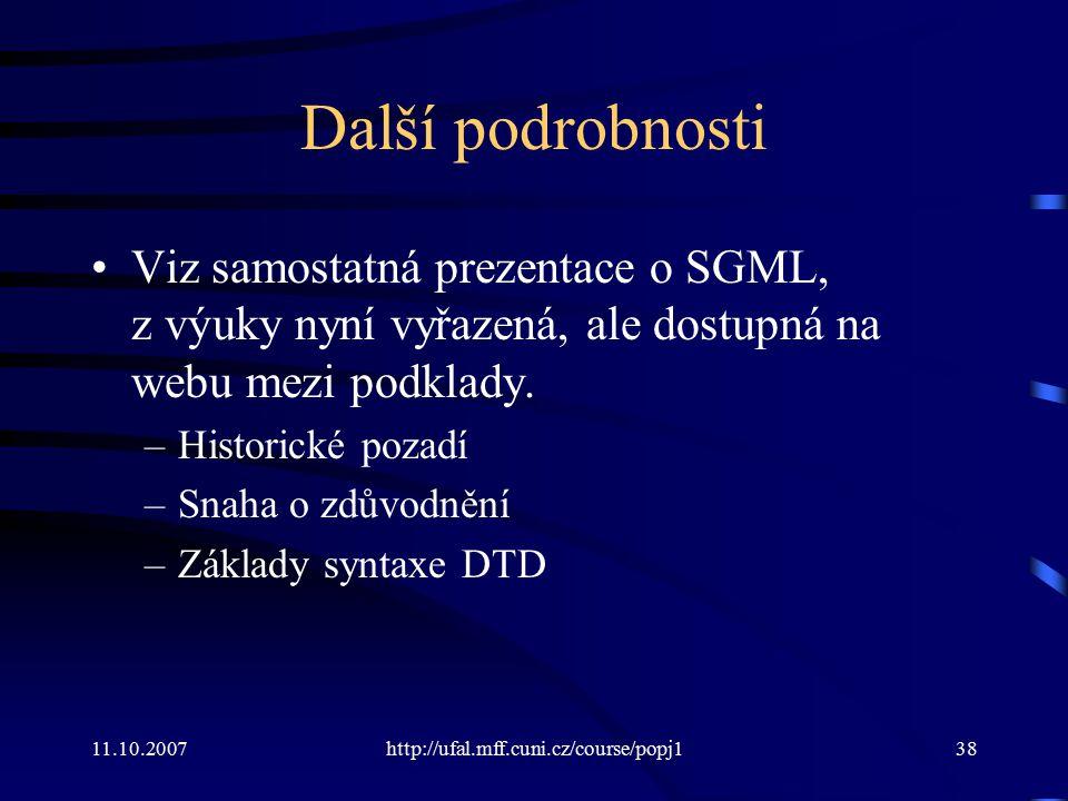 11.10.2007http://ufal.mff.cuni.cz/course/popj138 Další podrobnosti Viz samostatná prezentace o SGML, z výuky nyní vyřazená, ale dostupná na webu mezi