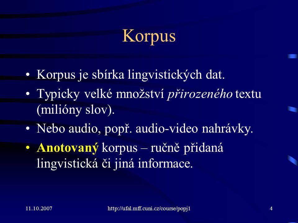 11.10.2007http://ufal.mff.cuni.cz/course/popj14 Korpus Korpus je sbírka lingvistických dat. Typicky velké množství přirozeného textu (milióny slov). N