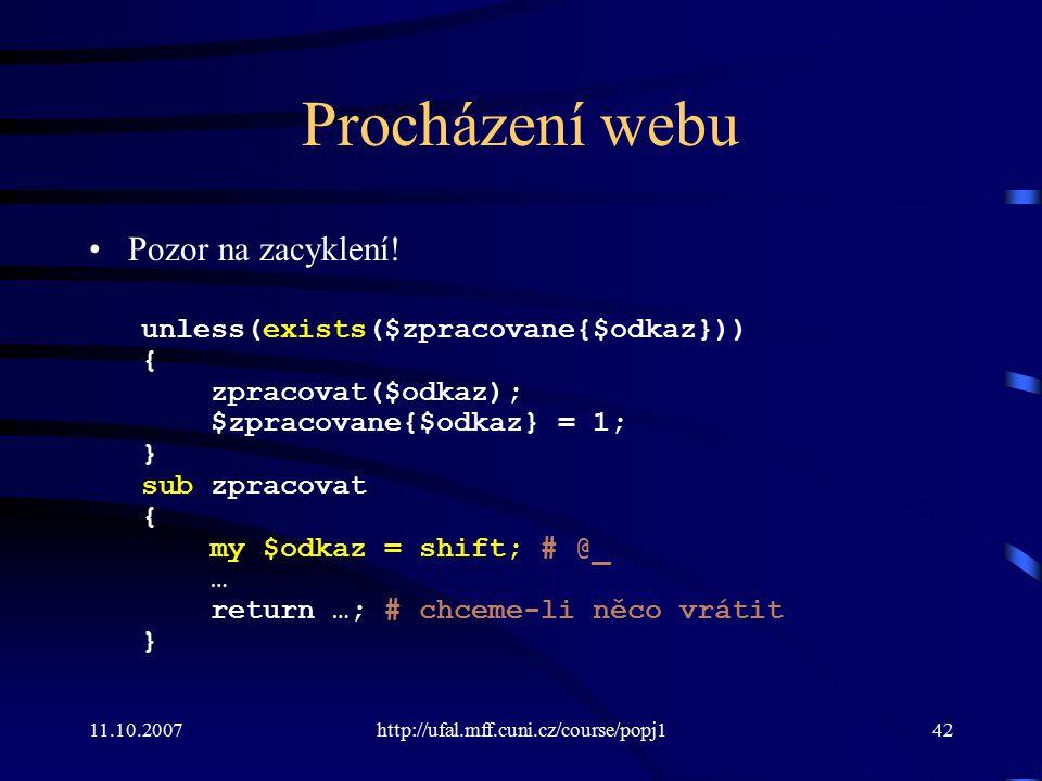 11.10.2007http://ufal.mff.cuni.cz/course/popj142 Procházení webu Pozor na zacyklení! unless(exists($zpracovane{$odkaz})) { zpracovat($odkaz); $zpracov