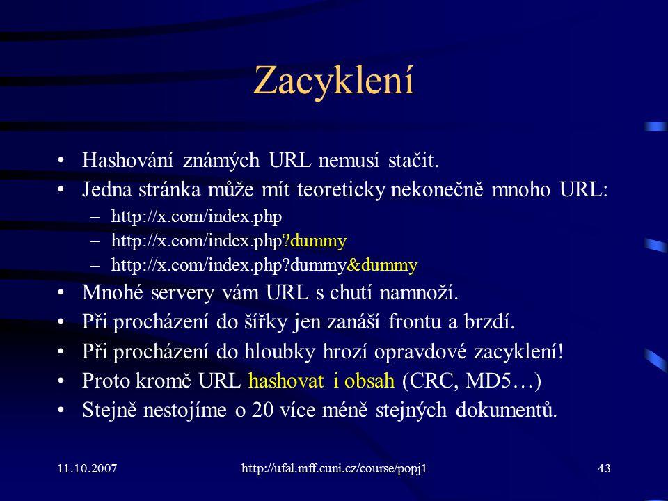 11.10.2007http://ufal.mff.cuni.cz/course/popj143 Zacyklení Hashování známých URL nemusí stačit. Jedna stránka může mít teoreticky nekonečně mnoho URL: