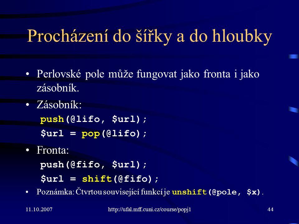 11.10.2007http://ufal.mff.cuni.cz/course/popj144 Procházení do šířky a do hloubky Perlovské pole může fungovat jako fronta i jako zásobník. Zásobník: