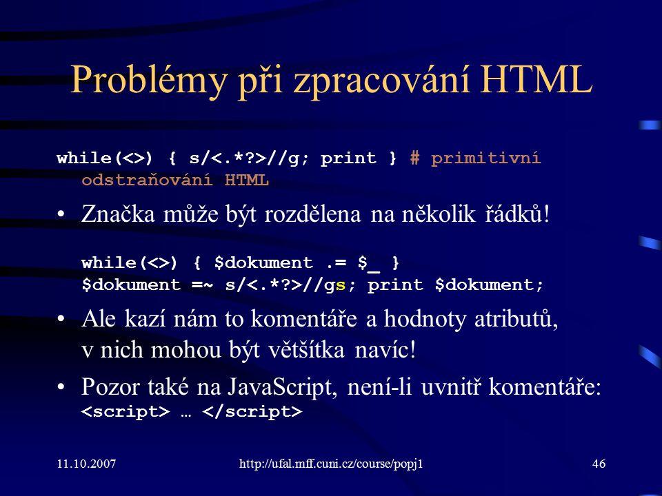 11.10.2007http://ufal.mff.cuni.cz/course/popj146 Problémy při zpracování HTML while(<>) { s/ //g; print } # primitivní odstraňování HTML Značka může b