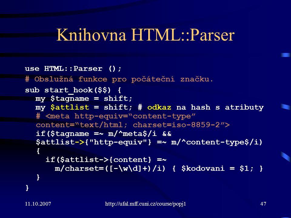 11.10.2007http://ufal.mff.cuni.cz/course/popj147 Knihovna HTML::Parser use HTML::Parser (); # Obslužná funkce pro počáteční značku. sub start_hook($$)