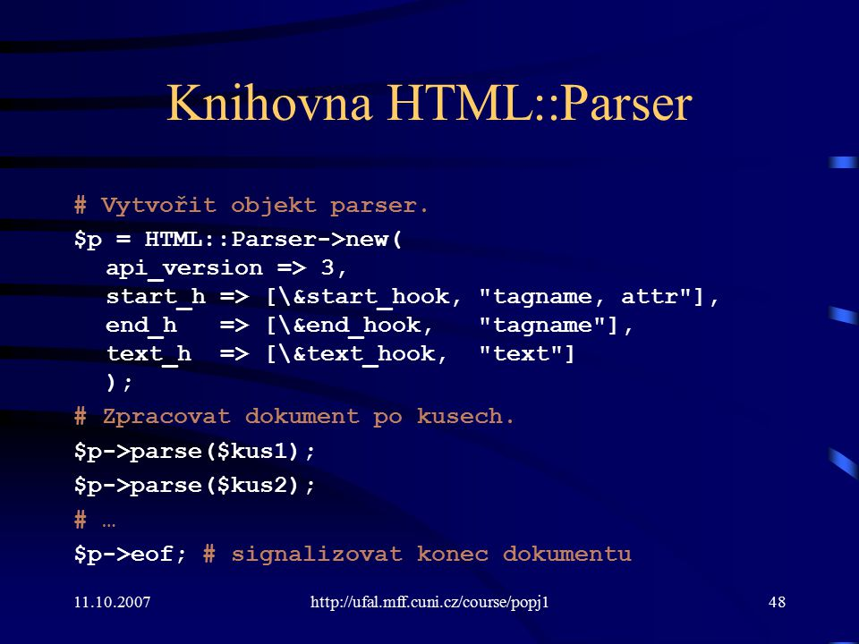 11.10.2007http://ufal.mff.cuni.cz/course/popj148 Knihovna HTML::Parser # Vytvořit objekt parser. $p = HTML::Parser->new( api_version => 3, start_h =>